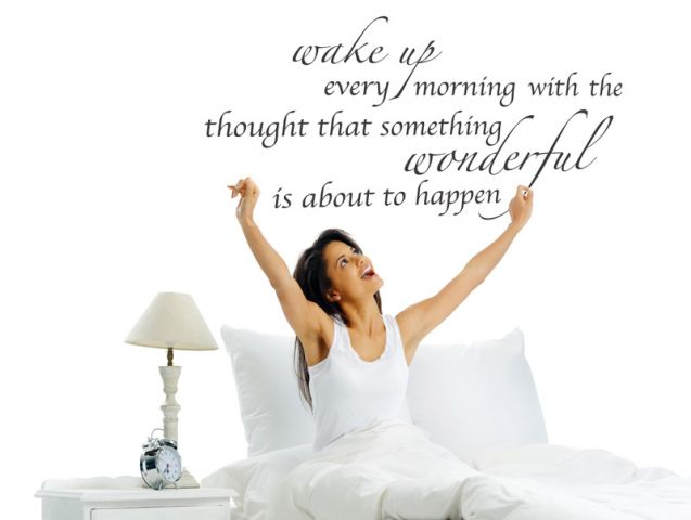 wake up every morning with the thought..