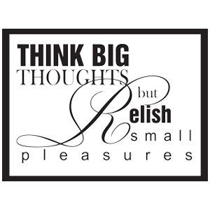 ...think big thoughts but relish